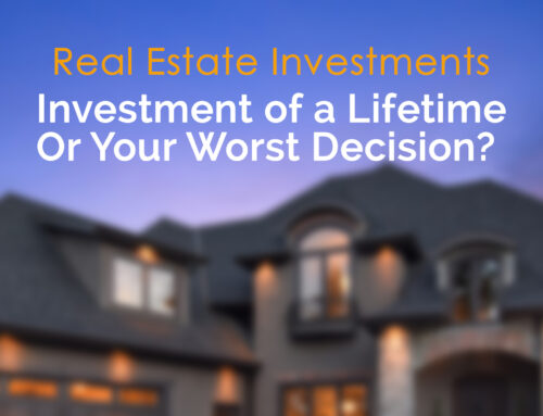 Real Estate Investments: Investment of a lifetime or your worst decision?