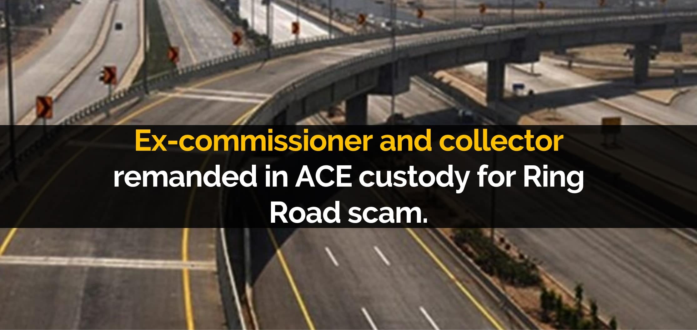 Ex-commissioner and collector remanded in ACE custody for Ring Road scam
