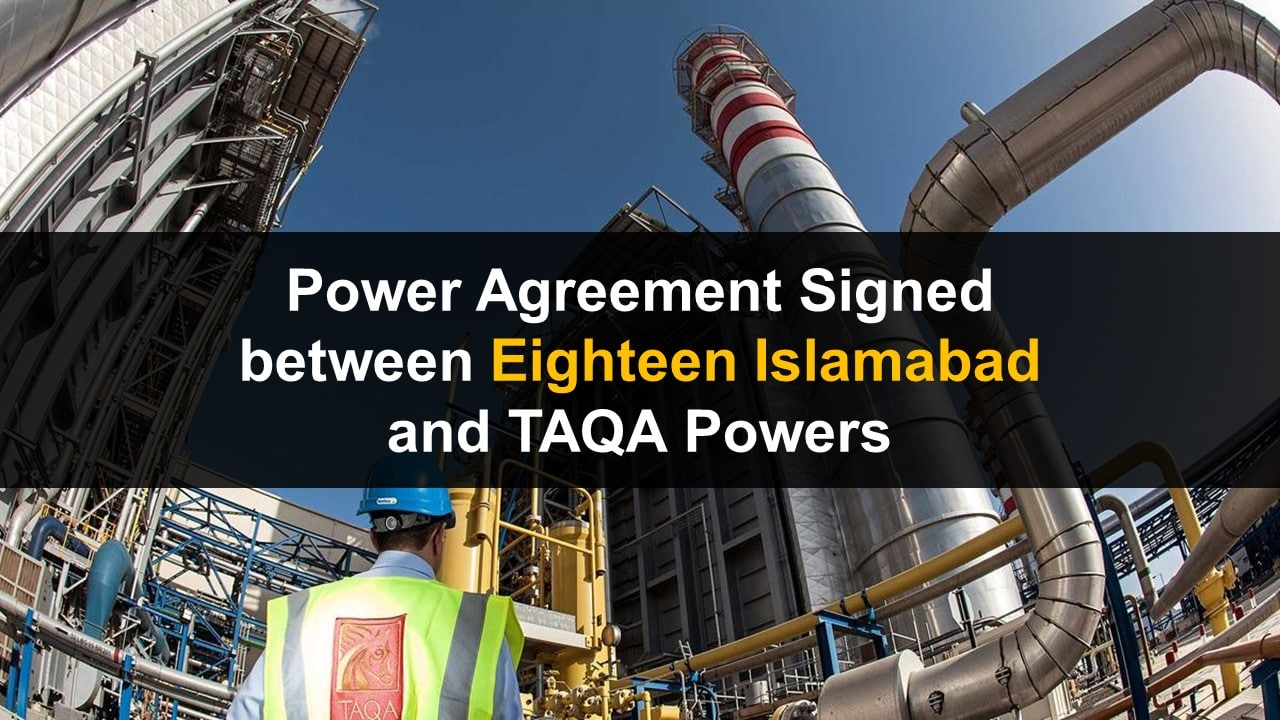 Power Agreement Signed between Eighteen Islamabad and TAQA Powers