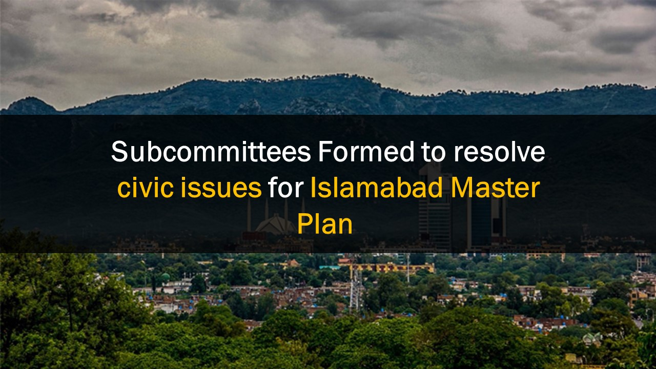 Subcommittees Formed to resolve civic issues for Islamabad Master Plan