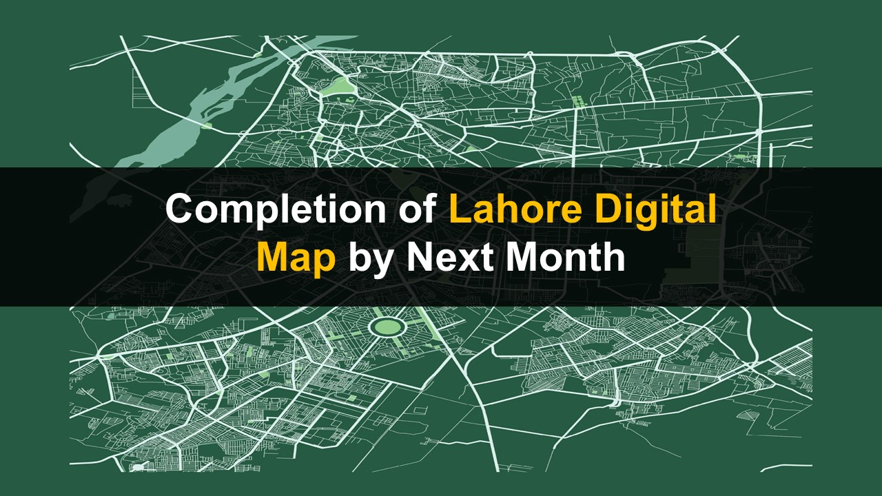 Completion of Lahore Digital Map by Next Month