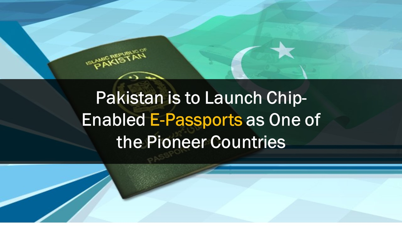 E-Passports with Chip-Enabled Technology to be Launched in Pakistan