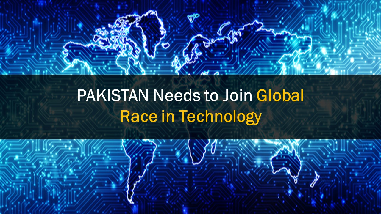 PAKISTAN needs to Join Global Race in Technology